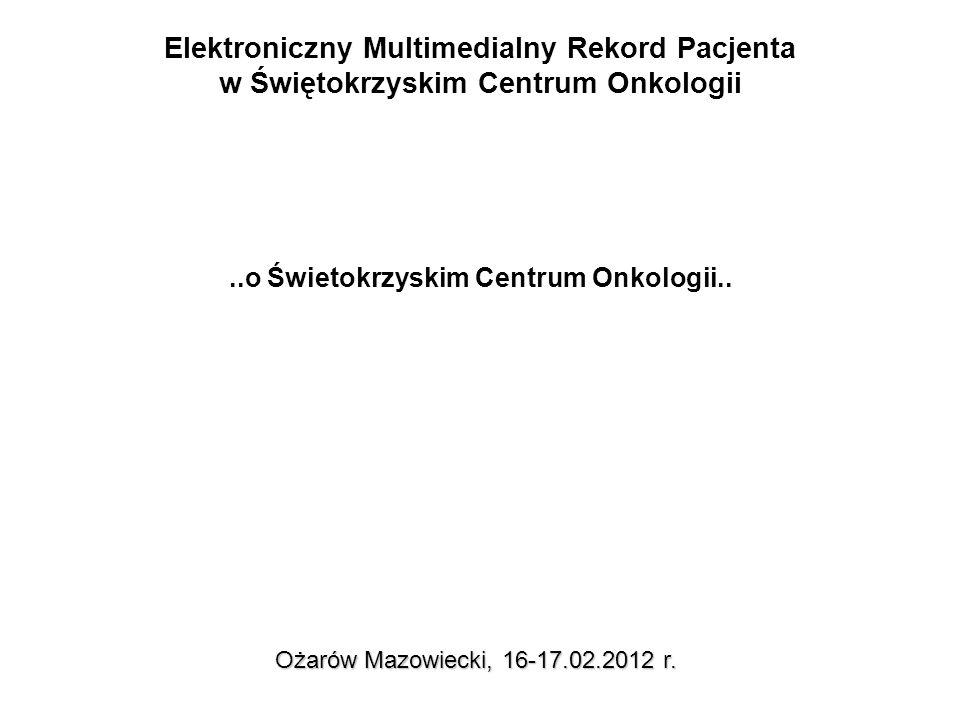 Elektroniczny Multimedialny Rekord Pacjenta w Świętokrzyskim Centrum Onkologii Ożarów Mazowiecki, 16-17.02.2012 r...o Świetokrzyskim Centrum Onkologii..