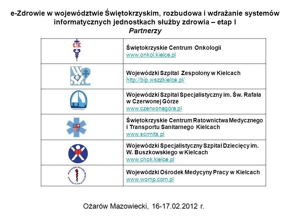 e-Zdrowie w województwie Świętokrzyskim, rozbudowa i wdrażanie systemów informatycznych jednostkach służby zdrowia – etap I Partnerzy Ożarów Mazowiecki, 16-17.02.2012 r.