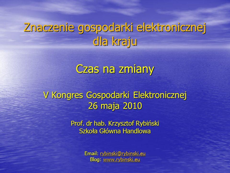 Znaczenie gospodarki elektronicznej dla kraju Czas na zmiany V Kongres Gospodarki Elektronicznej 26 maja 2010 Prof. dr hab. Krzysztof Rybiński Szkoła
