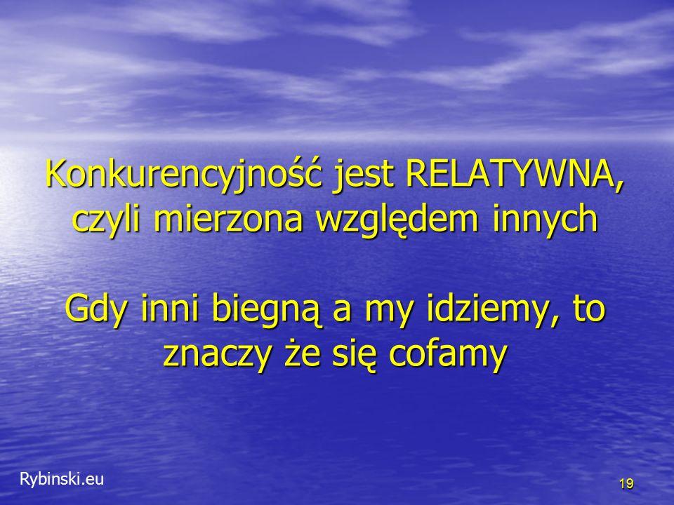 Rybinski.eu Konkurencyjność jest RELATYWNA, czyli mierzona względem innych Gdy inni biegną a my idziemy, to znaczy że się cofamy 19