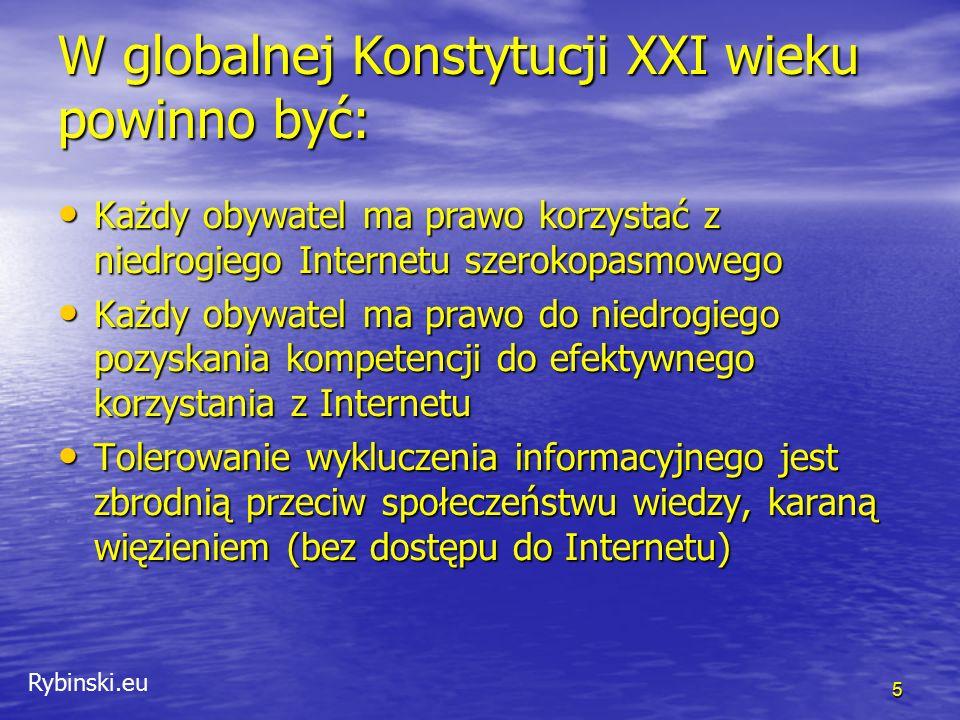 Rybinski.eu W globalnej Konstytucji XXI wieku powinno być: Każdy obywatel ma prawo korzystać z niedrogiego Internetu szerokopasmowego Każdy obywatel ma prawo korzystać z niedrogiego Internetu szerokopasmowego Każdy obywatel ma prawo do niedrogiego pozyskania kompetencji do efektywnego korzystania z Internetu Każdy obywatel ma prawo do niedrogiego pozyskania kompetencji do efektywnego korzystania z Internetu Tolerowanie wykluczenia informacyjnego jest zbrodnią przeciw społeczeństwu wiedzy, karaną więzieniem (bez dostępu do Internetu) Tolerowanie wykluczenia informacyjnego jest zbrodnią przeciw społeczeństwu wiedzy, karaną więzieniem (bez dostępu do Internetu) 5