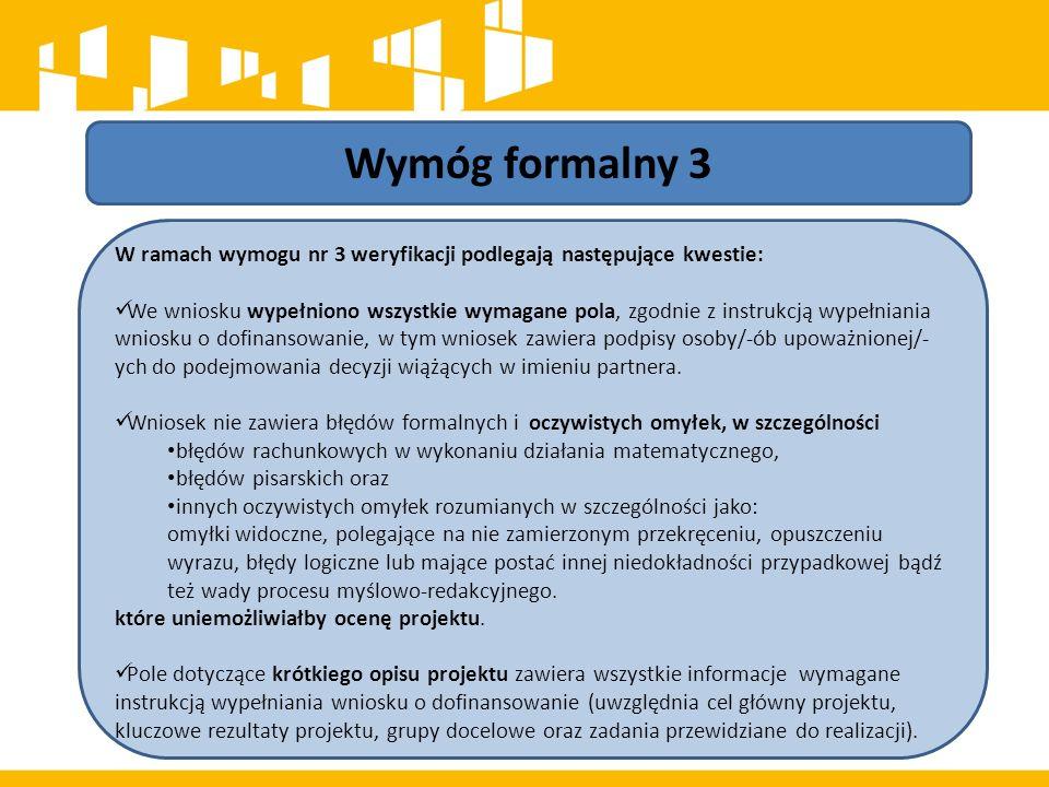 Wymóg formalny 3 W ramach wymogu nr 3 weryfikacji podlegają następujące kwestie: We wniosku wypełniono wszystkie wymagane pola, zgodnie z instrukcją wypełniania wniosku o dofinansowanie, w tym wniosek zawiera podpisy osoby/-ób upoważnionej/- ych do podejmowania decyzji wiążących w imieniu partnera.