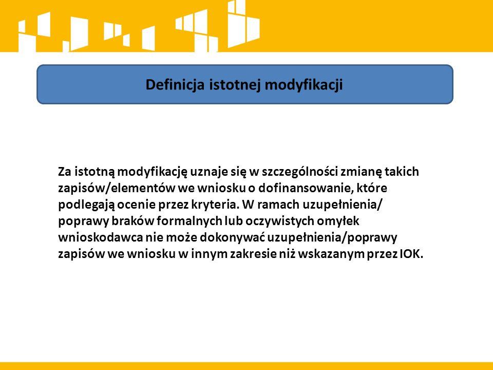 Definicja istotnej modyfikacji Za istotną modyfikację uznaje się w szczególności zmianę takich zapisów/elementów we wniosku o dofinansowanie, które podlegają ocenie przez kryteria.