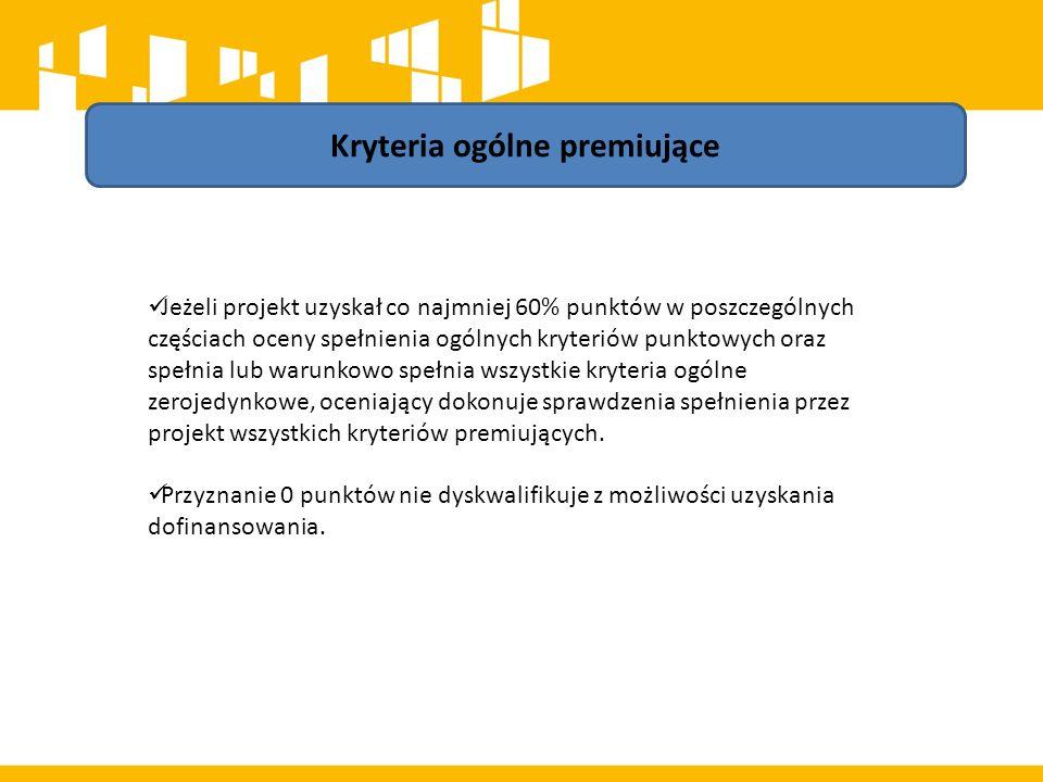 Kryteria ogólne premiujące Jeżeli projekt uzyskał co najmniej 60% punktów w poszczególnych częściach oceny spełnienia ogólnych kryteriów punktowych oraz spełnia lub warunkowo spełnia wszystkie kryteria ogólne zerojedynkowe, oceniający dokonuje sprawdzenia spełnienia przez projekt wszystkich kryteriów premiujących.