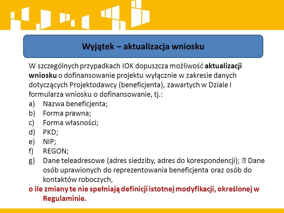 Wyjątek – aktualizacja wniosku W szczególnych przypadkach IOK dopuszcza możliwość aktualizacji wniosku o dofinansowanie projektu wyłącznie w zakresie danych dotyczących Projektodawcy (beneficjenta), zawartych w Dziale I formularza wniosku o dofinansowanie, tj.: a)Nazwa beneficjenta; b)Forma prawna; c)Forma własności; d)PKD; e)NIP; f)REGON; g)Dane teleadresowe (adres siedziby, adres do korespondencji);  Dane osób uprawionych do reprezentowania beneficjenta oraz osób do kontaktów roboczych, o ile zmiany te nie spełniają definicji istotnej modyfikacji, określonej w Regulaminie.