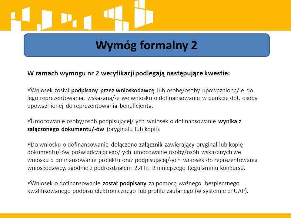 Wymóg formalny 2 W ramach wymogu nr 2 weryfikacji podlegają następujące kwestie: Wniosek został podpisany przez wnioskodawcę lub osobę/osoby upoważnioną/-e do jego reprezentowania, wskazaną/-e we wniosku o dofinansowanie w punkcie dot.