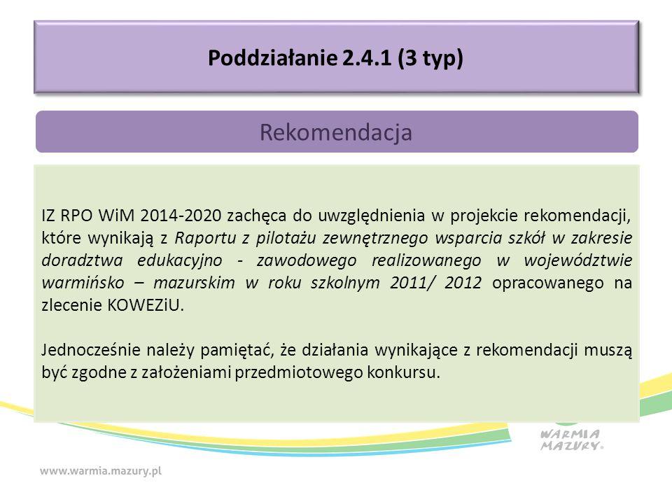 Poddziałanie 2.4.1 (3 typ) Rekomendacja IZ RPO WiM 2014-2020 zachęca do uwzględnienia w projekcie rekomendacji, które wynikają z Raportu z pilotażu zewnętrznego wsparcia szkół w zakresie doradztwa edukacyjno - zawodowego realizowanego w województwie warmińsko – mazurskim w roku szkolnym 2011/ 2012 opracowanego na zlecenie KOWEZiU.