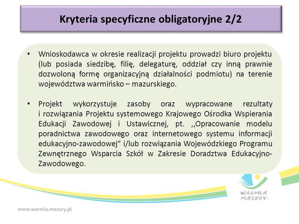 Kryteria specyficzne obligatoryjne 2/2 Wnioskodawca w okresie realizacji projektu prowadzi biuro projektu (lub posiada siedzibę, filię, delegaturę, oddział czy inną prawnie dozwoloną formę organizacyjną działalności podmiotu) na terenie województwa warmińsko – mazurskiego.