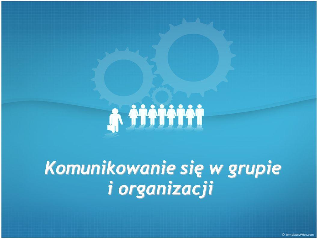 Komunikowanie się w grupie i organizacji Komunikowanie się w grupie i organizacji