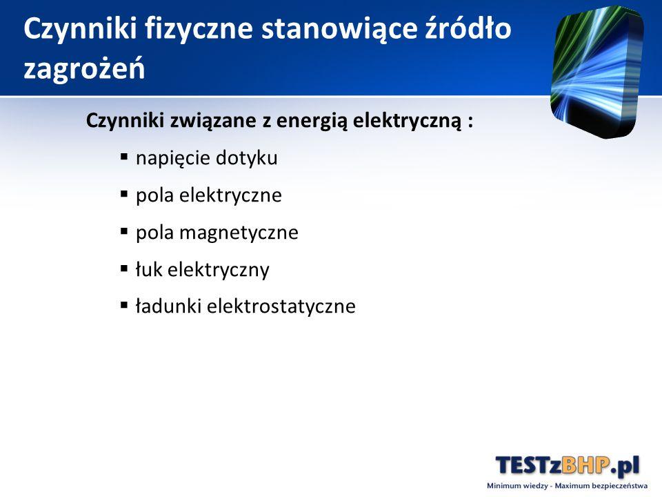 Czynniki fizyczne stanowiące źródło zagrożeń Czynniki związane z energią elektryczną :  napięcie dotyku  pola elektryczne  pola magnetyczne  łuk elektryczny  ładunki elektrostatyczne