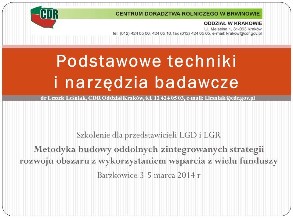 Podstawowe techniki i narzędzia badawcze Szkolenie dla przedstawicieli LGD i LGR Metodyka budowy oddolnych zintegrowanych strategii rozwoju obszaru z wykorzystaniem wsparcia z wielu funduszy Barzkowice 3-5 marca 2014 r dr Leszek Leśniak, CDR Oddział Kraków, tel.