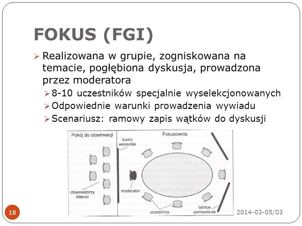 FOKUS (FGI) 2014-03-05/03 18  Realizowana w grupie, zogniskowana na temacie, pogłębiona dyskusja, prowadzona przez moderatora  8-10 uczestników specjalnie wyselekcjonowanych  Odpowiednie warunki prowadzenia wywiadu  Scenariusz: ramowy zapis wątków do dyskusji