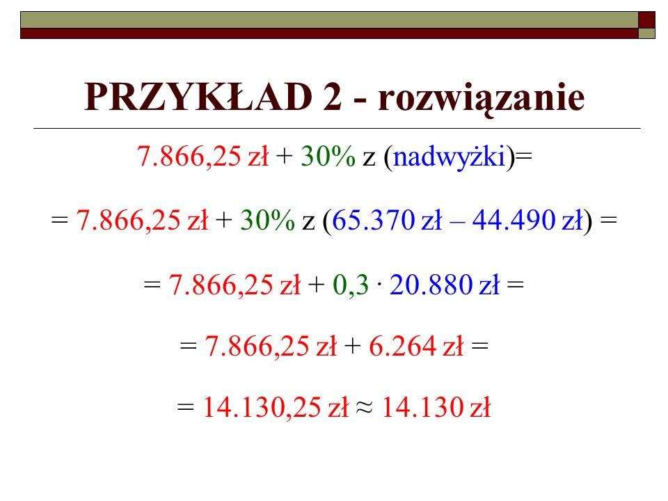 PRZYKŁAD 2 - rozwiązanie 7.866,25 zł + 30% z (nadwyżki)= = 7.866,25 zł + 30% z (65.370 zł – 44.490 zł) = = 7.866,25 zł + 0,3.