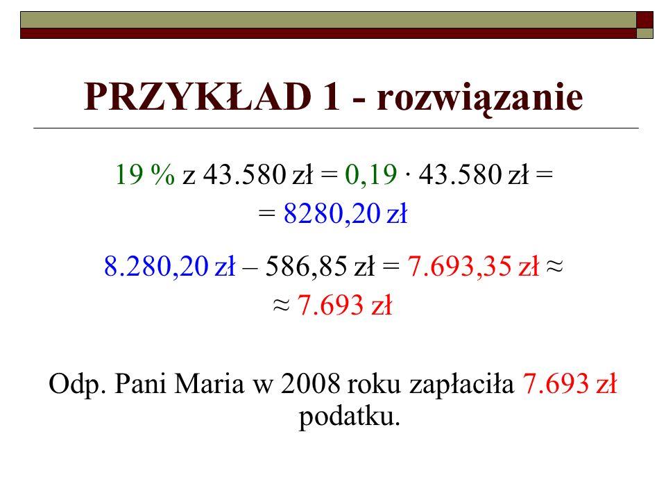 PRZYKŁAD 1 - rozwiązanie 19 % z 43.580 zł = 0,19 ∙ 43.580 zł = = 8280,20 zł 8.280,20 zł – 586,85 zł = 7.693,35 zł ≈ ≈ 7.693 zł Odp.