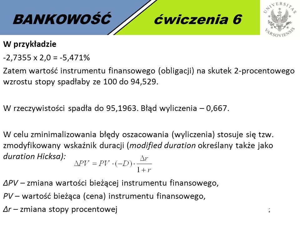 20 BANKOWOŚĆćwiczenia 6 W przykładzie -2,7355 x 2,0 = -5,471% Zatem wartość instrumentu finansowego (obligacji) na skutek 2-procentowego wzrostu stopy spadłaby ze 100 do 94,529.