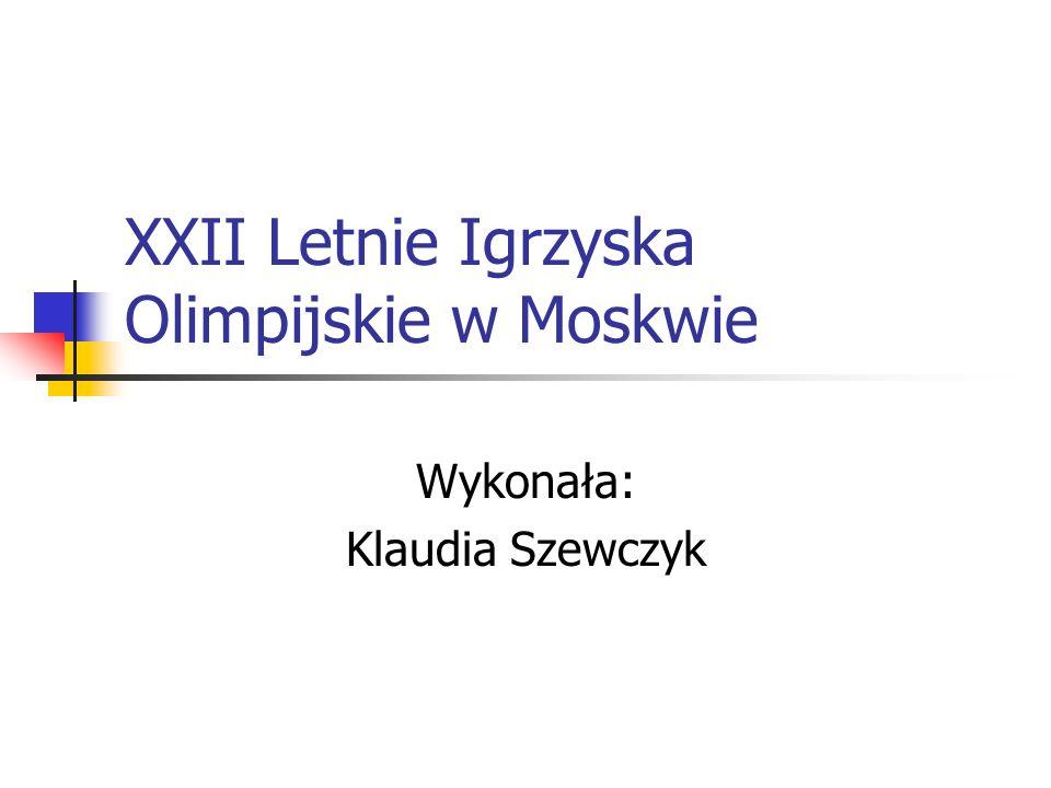 XXII Letnie Igrzyska Olimpijskie w Moskwie Wykonała: Klaudia Szewczyk