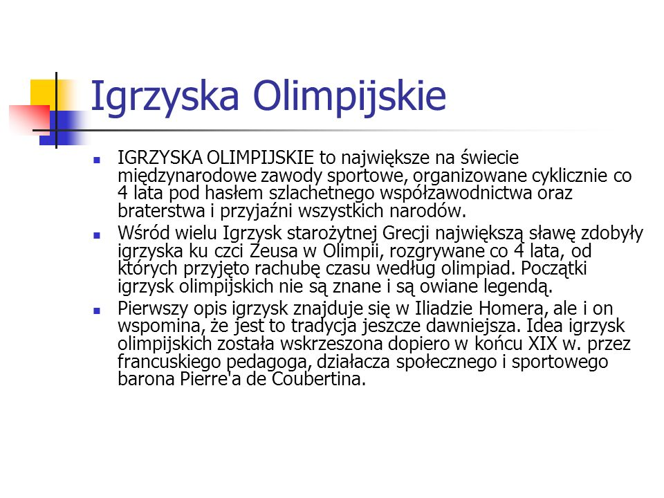 Igrzyska Olimpijskie IGRZYSKA OLIMPIJSKIE to największe na świecie międzynarodowe zawody sportowe, organizowane cyklicznie co 4 lata pod hasłem szlachetnego współzawodnictwa oraz braterstwa i przyjaźni wszystkich narodów.