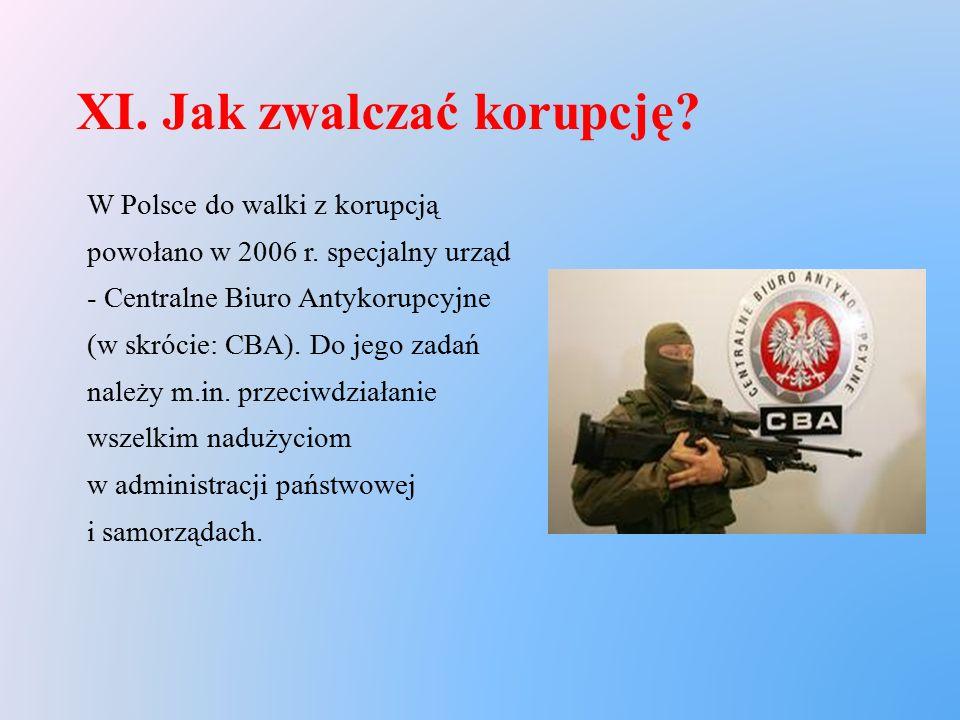 XI. Jak zwalczać korupcję? W Polsce do walki z korupcją powołano w 2006 r. specjalny urząd - Centralne Biuro Antykorupcyjne (w skrócie: CBA). Do jego