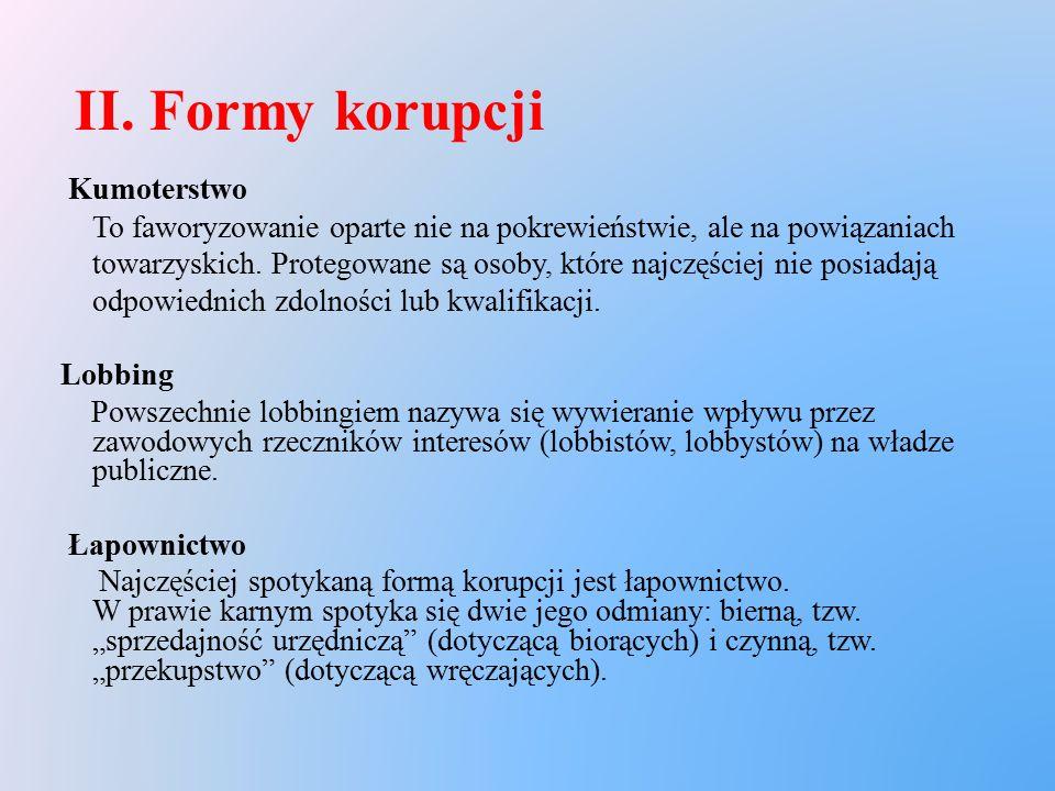 II. Formy korupcji Kumoterstwo To faworyzowanie oparte nie na pokrewieństwie, ale na powiązaniach towarzyskich. Protegowane są osoby, które najczęście