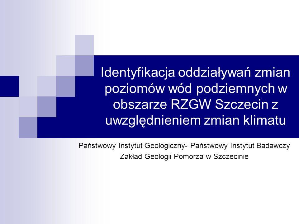Identyfikacja oddziaływań zmian poziomów wód podziemnych w obszarze RZGW Szczecin z uwzględnieniem zmian klimatu Państwowy Instytut Geologiczny- Państwowy Instytut Badawczy Zakład Geologii Pomorza w Szczecinie