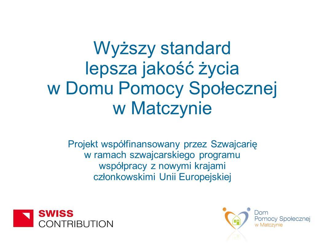 Wyższy standard lepsza jakość życia w Domu Pomocy Społecznej w Matczynie Projekt współfinansowany przez Szwajcarię w ramach szwajcarskiego programu współpracy z nowymi krajami członkowskimi Unii Europejskiej