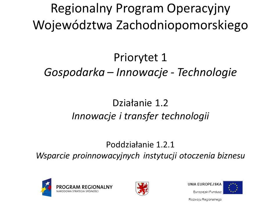Regionalny Program Operacyjny Województwa Zachodniopomorskiego Priorytet 1 Gospodarka – Innowacje - Technologie Działanie 1.2 Innowacje i transfer technologii Poddziałanie 1.2.1 Wsparcie proinnowacyjnych instytucji otoczenia biznesu UNIA EUROPEJSKA Europejski Fundusz Rozwoju Regionalnego