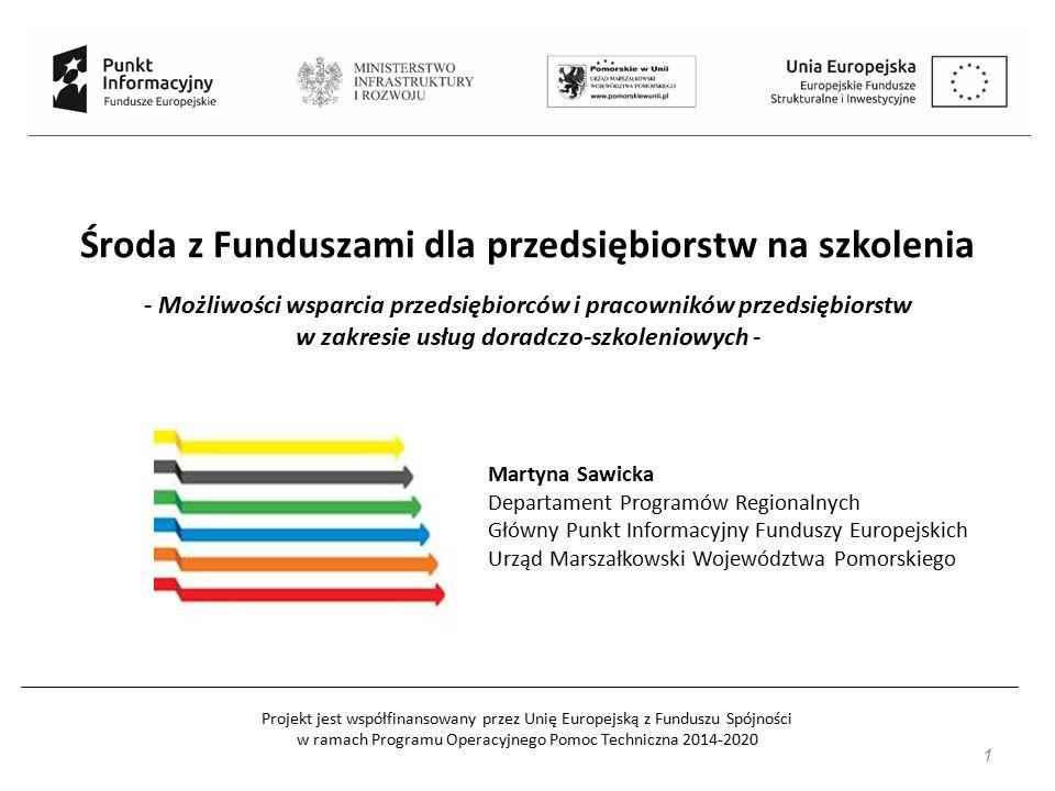 Projekt jest współfinansowany przez Unię Europejską z Funduszu Spójności w ramach Programu Operacyjnego Pomoc Techniczna 2014-2020 Środa z Funduszami dla przedsiębiorstw na szkolenia - Możliwości wsparcia przedsiębiorców i pracowników przedsiębiorstw w zakresie usług doradczo-szkoleniowych - Martyna Sawicka Departament Programów Regionalnych Główny Punkt Informacyjny Funduszy Europejskich Urząd Marszałkowski Województwa Pomorskiego 1