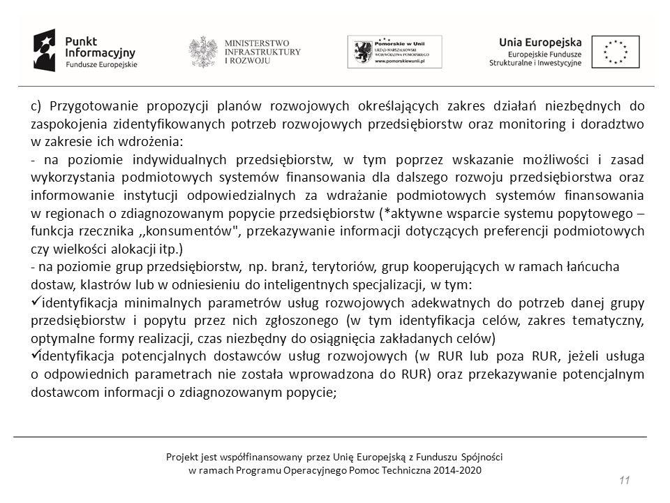 Projekt jest współfinansowany przez Unię Europejską z Funduszu Spójności w ramach Programu Operacyjnego Pomoc Techniczna 2014-2020 11 c) Przygotowanie propozycji planów rozwojowych określających zakres działań niezbędnych do zaspokojenia zidentyfikowanych potrzeb rozwojowych przedsiębiorstw oraz monitoring i doradztwo w zakresie ich wdrożenia: - na poziomie indywidualnych przedsiębiorstw, w tym poprzez wskazanie możliwości i zasad wykorzystania podmiotowych systemów finansowania dla dalszego rozwoju przedsiębiorstwa oraz informowanie instytucji odpowiedzialnych za wdrażanie podmiotowych systemów finansowania w regionach o zdiagnozowanym popycie przedsiębiorstw (*aktywne wsparcie systemu popytowego – funkcja rzecznika,,konsumentów , przekazywanie informacji dotyczących preferencji podmiotowych czy wielkości alokacji itp.) - na poziomie grup przedsiębiorstw, np.