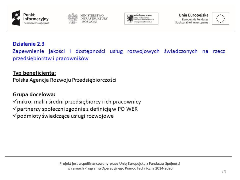 Projekt jest współfinansowany przez Unię Europejską z Funduszu Spójności w ramach Programu Operacyjnego Pomoc Techniczna 2014-2020 13 Działanie 2.3 Zapewnienie jakości i dostępności usług rozwojowych świadczonych na rzecz przedsiębiorstw i pracowników Typ beneficjenta: Polska Agencja Rozwoju Przedsiębiorczości Grupa docelowa: mikro, mali i średni przedsiębiorcy i ich pracownicy partnerzy społeczni zgodnie z definicją w PO WER podmioty świadczące usługi rozwojowe