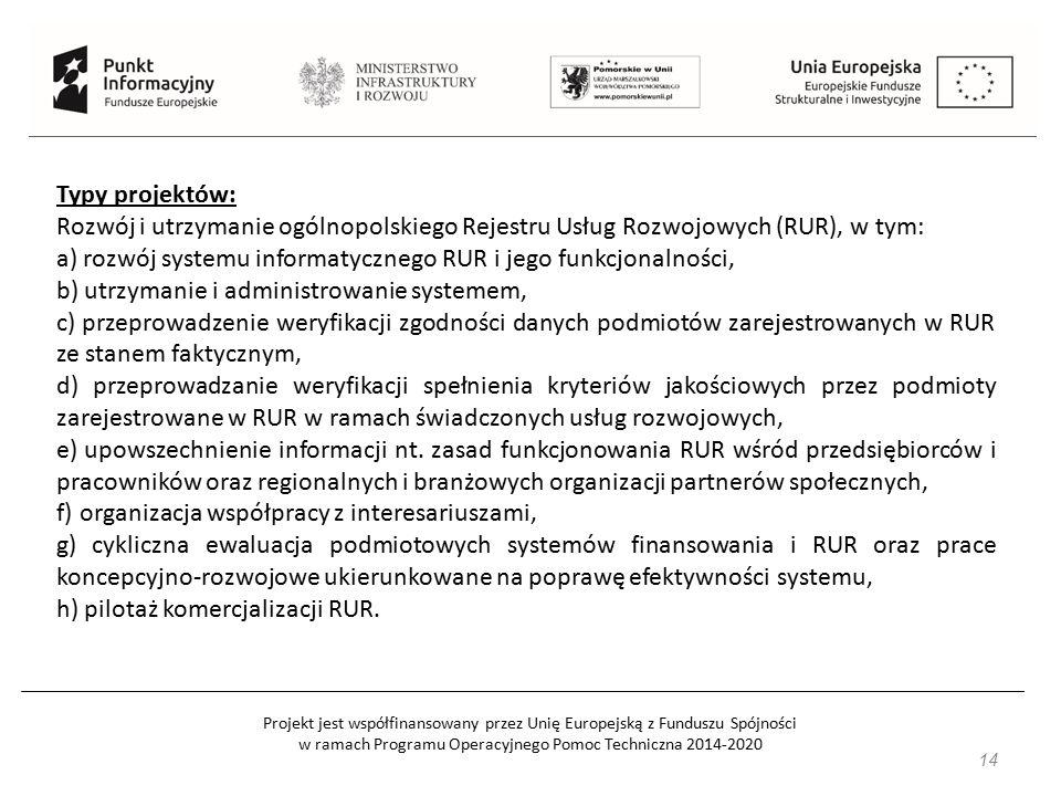 Projekt jest współfinansowany przez Unię Europejską z Funduszu Spójności w ramach Programu Operacyjnego Pomoc Techniczna 2014-2020 14 Typy projektów: Rozwój i utrzymanie ogólnopolskiego Rejestru Usług Rozwojowych (RUR), w tym: a) rozwój systemu informatycznego RUR i jego funkcjonalności, b) utrzymanie i administrowanie systemem, c) przeprowadzenie weryfikacji zgodności danych podmiotów zarejestrowanych w RUR ze stanem faktycznym, d) przeprowadzanie weryfikacji spełnienia kryteriów jakościowych przez podmioty zarejestrowane w RUR w ramach świadczonych usług rozwojowych, e) upowszechnienie informacji nt.