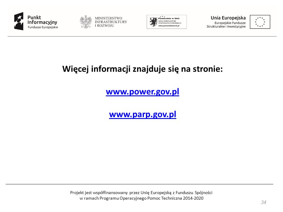 Projekt jest współfinansowany przez Unię Europejską z Funduszu Spójności w ramach Programu Operacyjnego Pomoc Techniczna 2014-2020 34 Więcej informacj
