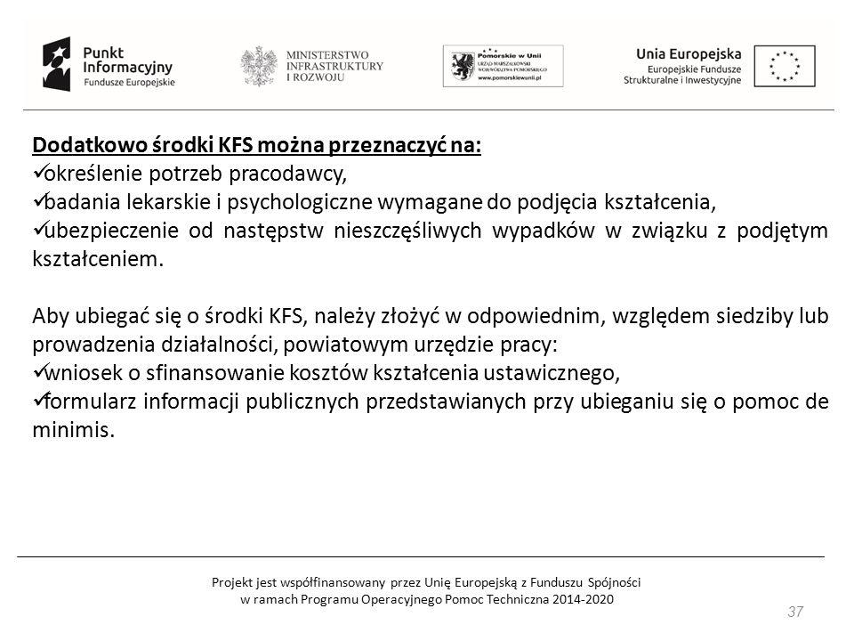 Projekt jest współfinansowany przez Unię Europejską z Funduszu Spójności w ramach Programu Operacyjnego Pomoc Techniczna 2014-2020 37 Dodatkowo środki KFS można przeznaczyć na: określenie potrzeb pracodawcy, badania lekarskie i psychologiczne wymagane do podjęcia kształcenia, ubezpieczenie od następstw nieszczęśliwych wypadków w związku z podjętym kształceniem.