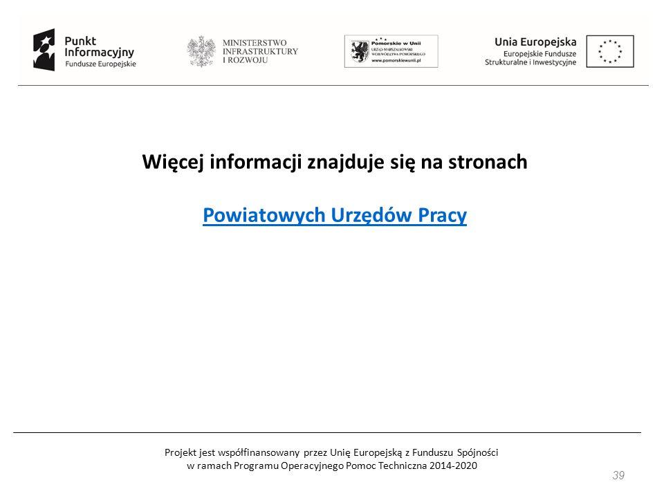 Projekt jest współfinansowany przez Unię Europejską z Funduszu Spójności w ramach Programu Operacyjnego Pomoc Techniczna 2014-2020 39 Więcej informacji znajduje się na stronach Powiatowych Urzędów Pracy