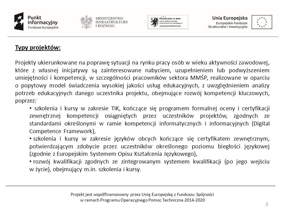 Projekt jest współfinansowany przez Unię Europejską z Funduszu Spójności w ramach Programu Operacyjnego Pomoc Techniczna 2014-2020 5 Typy projektów: Projekty ukierunkowane na poprawę sytuacji na rynku pracy osób w wieku aktywności zawodowej, które z własnej inicjatywy są zainteresowane nabyciem, uzupełnieniem lub podwyższeniem umiejętności i kompetencji, w szczególności pracowników sektora MMŚP, realizowane w oparciu o popytowy model świadczenia wysokiej jakości usług edukacyjnych, z uwzględnieniem analizy potrzeb edukacyjnych danego uczestnika projektu, obejmujące rozwój kompetencji kluczowych, poprzez: szkolenia i kursy w zakresie TIK, kończące się programem formalnej oceny i certyfikacji zewnętrznej kompetencji osiągniętych przez uczestników projektów, zgodnych ze standardami określonymi w ramie kompetencji informatycznych i informacyjnych (Digital Competence Framework), szkolenia i kursy w zakresie języków obcych kończące się certyfikatem zewnętrznym, potwierdzającym zdobycie przez uczestników określonego poziomu biegłości językowej (zgodnie z Europejskim Systemem Opisu Kształcenia Językowego), rozwój kwalifikacji zgodnych ze zintegrowanym systemem kwalifikacji (po jego wejściu w życie), obejmujący m.in.