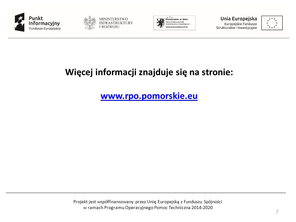 Projekt jest współfinansowany przez Unię Europejską z Funduszu Spójności w ramach Programu Operacyjnego Pomoc Techniczna 2014-2020 7 Więcej informacji