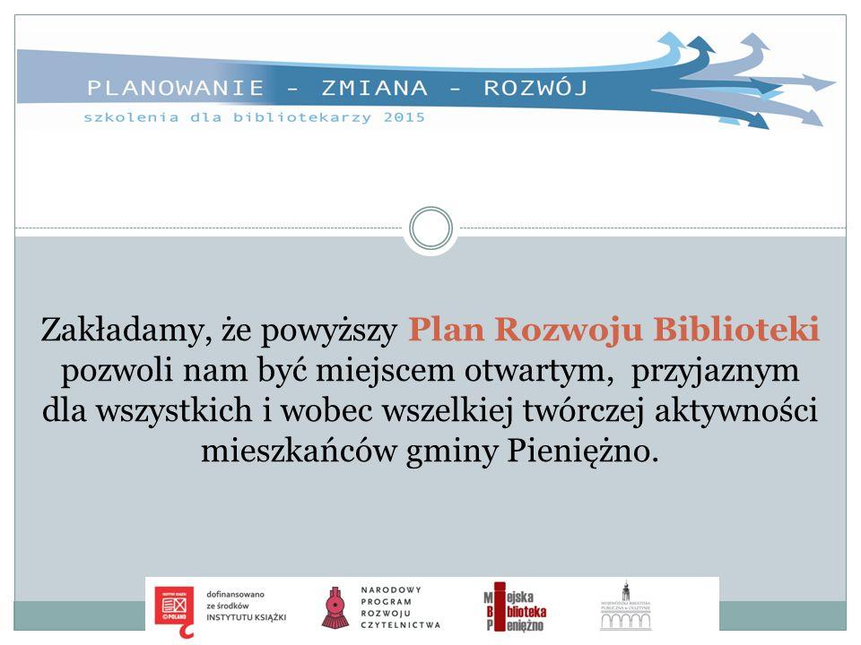Zakładamy, że powyższy Plan Rozwoju Biblioteki pozwoli nam być miejscem otwartym, przyjaznym dla wszystkich i wobec wszelkiej twórczej aktywności mies