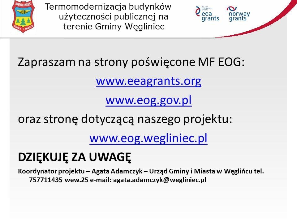 Zapraszam na strony poświęcone MF EOG: www.eeagrants.org www.eog.gov.pl oraz stronę dotyczącą naszego projektu: www.eog.wegliniec.pl DZIĘKUJĘ ZA UWAGĘ Koordynator projektu – Agata Adamczyk – Urząd Gminy i Miasta w Węglińcu tel.