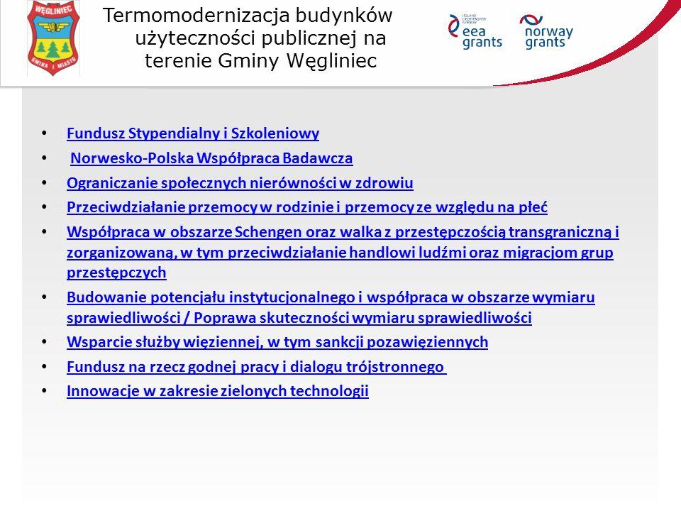 Fundusz Stypendialny i Szkoleniowy Norwesko-Polska Współpraca Badawcza Ograniczanie społecznych nierówności w zdrowiu Przeciwdziałanie przemocy w rodzinie i przemocy ze względu na płeć Współpraca w obszarze Schengen oraz walka z przestępczością transgraniczną i zorganizowaną, w tym przeciwdziałanie handlowi ludźmi oraz migracjom grup przestępczych Współpraca w obszarze Schengen oraz walka z przestępczością transgraniczną i zorganizowaną, w tym przeciwdziałanie handlowi ludźmi oraz migracjom grup przestępczych Budowanie potencjału instytucjonalnego i współpraca w obszarze wymiaru sprawiedliwości / Poprawa skuteczności wymiaru sprawiedliwości Budowanie potencjału instytucjonalnego i współpraca w obszarze wymiaru sprawiedliwości / Poprawa skuteczności wymiaru sprawiedliwości Wsparcie służby więziennej, w tym sankcji pozawięziennych Fundusz na rzecz godnej pracy i dialogu trójstronnego Innowacje w zakresie zielonych technologii Termomodernizacja budynków użyteczności publicznej na terenie Gminy Węgliniec