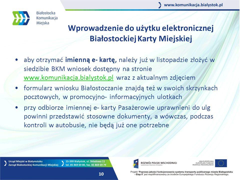 10 aby otrzymać imienną e- kartę, należy już w listopadzie złożyć w siedzibie BKM wniosek dostępny na stronie www.komunikacja.bialystok.pl wraz z aktualnym zdjęciem www.komunikacja.bialystok.pl formularz wniosku Białostoczanie znajdą też w swoich skrzynkach pocztowych, w promocyjno- informacyjnych ulotkach przy odbiorze imiennej e- karty Pasażerowie uprawnieni do ulg powinni przedstawić stosowne dokumenty, a wówczas, podczas kontroli w autobusie, nie będą już one potrzebne Wprowadzenie do użytku elektronicznej Białostockiej Karty Miejskiej