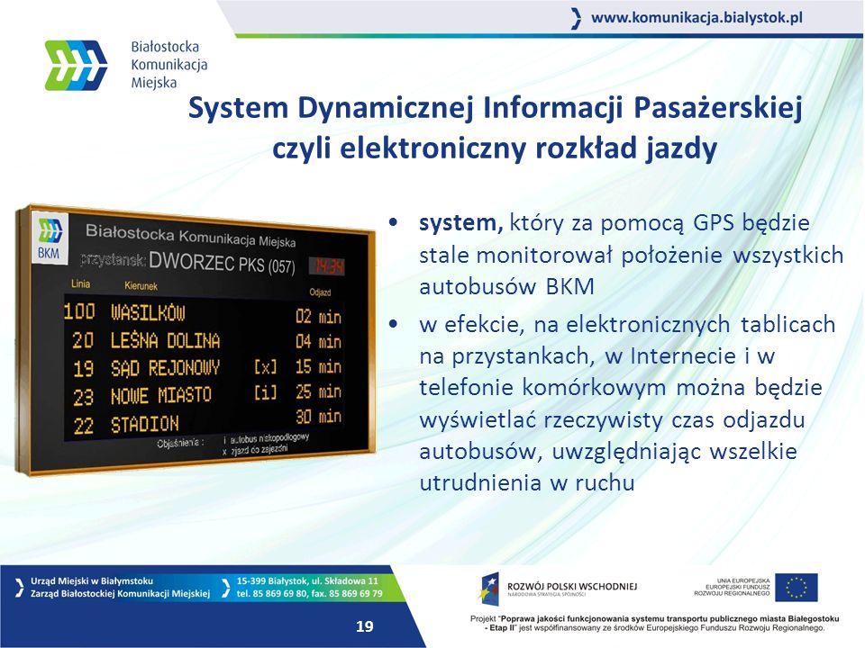 19 System Dynamicznej Informacji Pasażerskiej czyli elektroniczny rozkład jazdy system, który za pomocą GPS będzie stale monitorował położenie wszystkich autobusów BKM w efekcie, na elektronicznych tablicach na przystankach, w Internecie i w telefonie komórkowym można będzie wyświetlać rzeczywisty czas odjazdu autobusów, uwzględniając wszelkie utrudnienia w ruchu