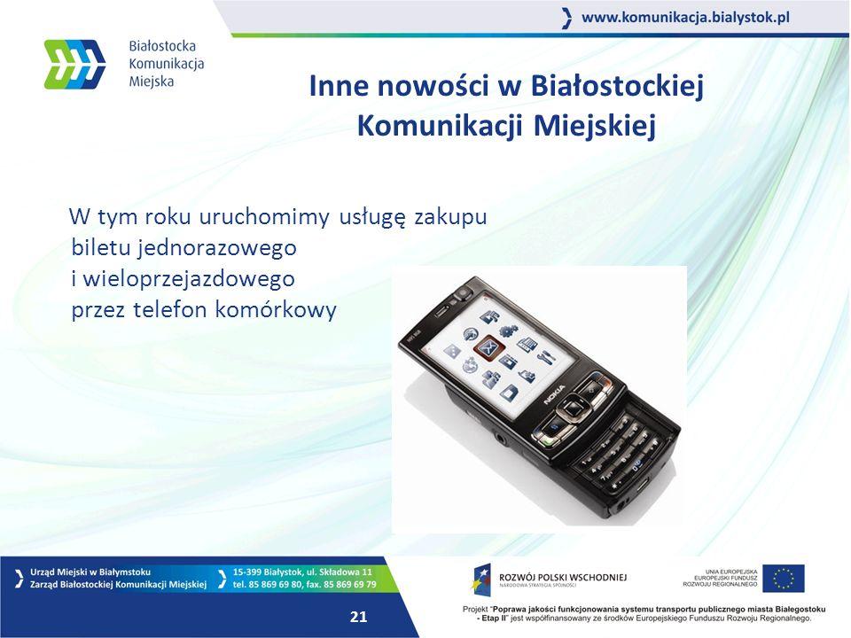 21 Inne nowości w Białostockiej Komunikacji Miejskiej W tym roku uruchomimy usługę zakupu biletu jednorazowego i wieloprzejazdowego przez telefon komórkowy