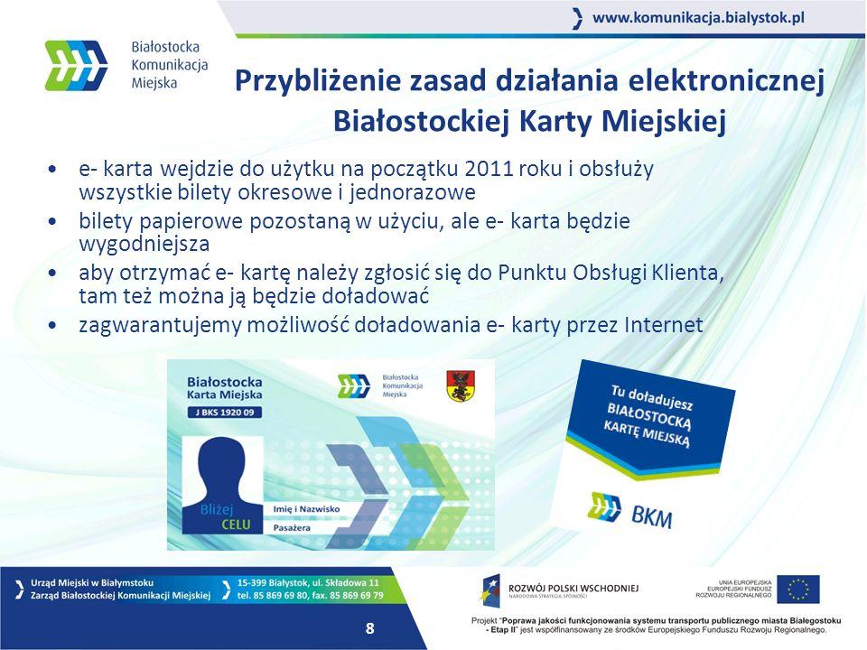 8 Przybliżenie zasad działania elektronicznej Białostockiej Karty Miejskiej e- karta wejdzie do użytku na początku 2011 roku i obsłuży wszystkie bilety okresowe i jednorazowe bilety papierowe pozostaną w użyciu, ale e- karta będzie wygodniejsza aby otrzymać e- kartę należy zgłosić się do Punktu Obsługi Klienta, tam też można ją będzie doładować zagwarantujemy możliwość doładowania e- karty przez Internet