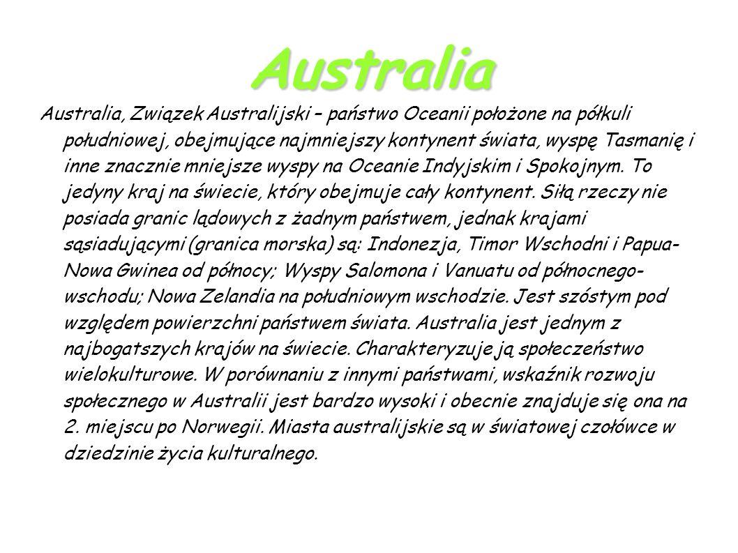 Australia Australia, Związek Australijski – państwo Oceanii położone na półkuli południowej, obejmujące najmniejszy kontynent świata, wyspę Tasmanię i inne znacznie mniejsze wyspy na Oceanie Indyjskim i Spokojnym.