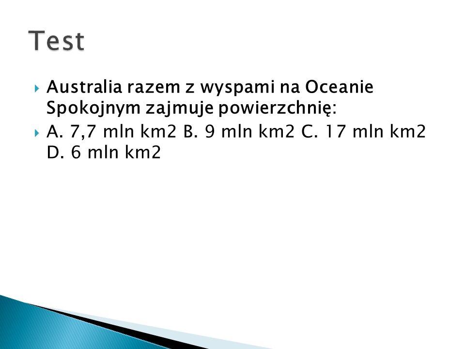  Australia razem z wyspami na Oceanie Spokojnym zajmuje powierzchnię:  A. 7,7 mln km2 B. 9 mln km2 C. 17 mln km2 D. 6 mln km2