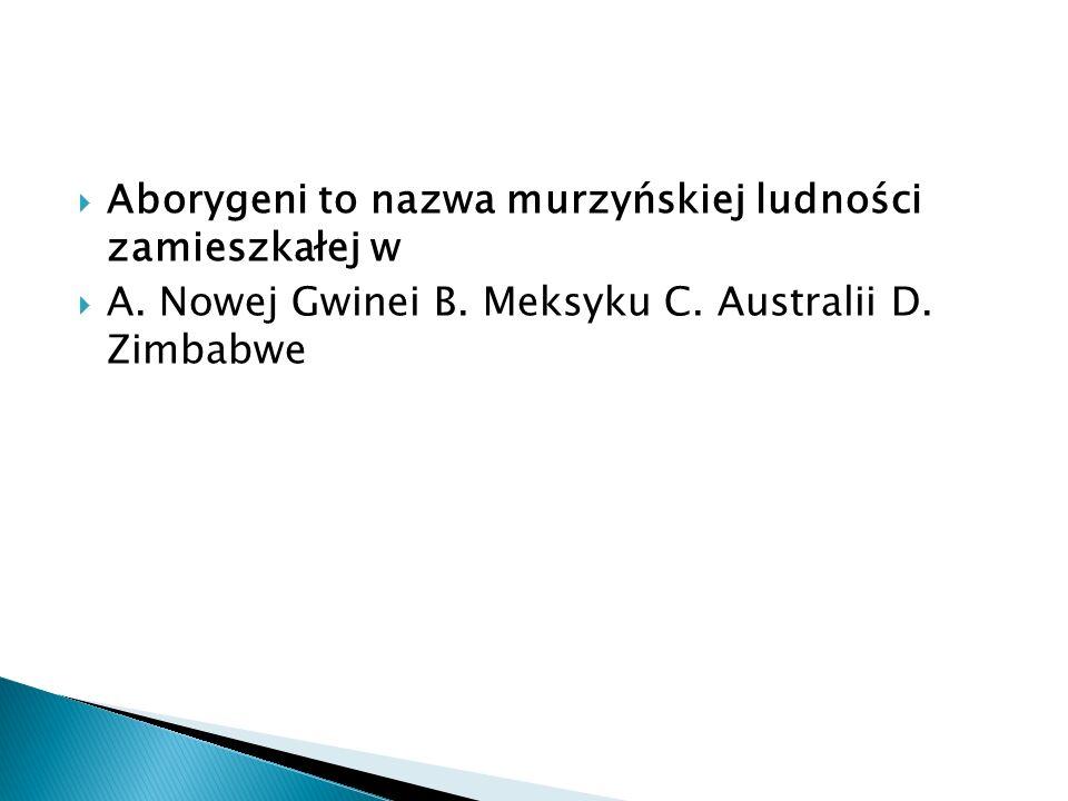  Aborygeni to nazwa murzyńskiej ludności zamieszkałej w  A. Nowej Gwinei B. Meksyku C. Australii D. Zimbabwe