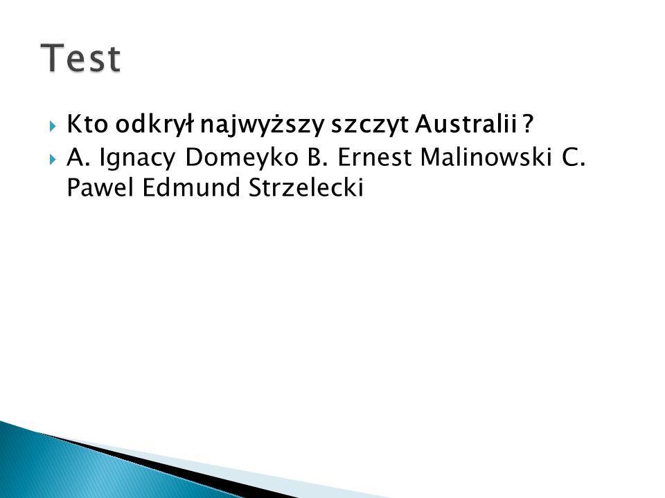  Kto odkrył najwyższy szczyt Australii ?  A. Ignacy Domeyko B. Ernest Malinowski C. Pawel Edmund Strzelecki
