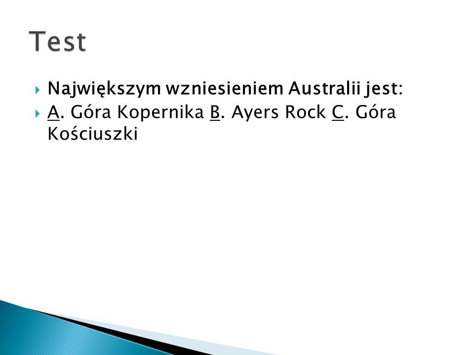  Największym wzniesieniem Australii jest:  A. Góra Kopernika B. Ayers Rock C. Góra Kościuszki
