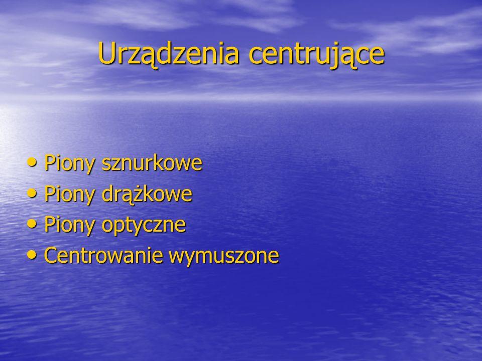Urządzenia centrujące Piony sznurkowe Piony sznurkowe Piony drążkowe Piony drążkowe Piony optyczne Piony optyczne Centrowanie wymuszone Centrowanie wy