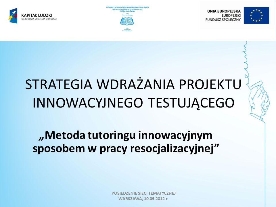"""STRATEGIA WDRAŻANIA PROJEKTU INNOWACYJNEGO TESTUJĄCEGO """"Metoda tutoringu innowacyjnym sposobem w pracy resocjalizacyjnej POSIEDZENIE SIECI TEMATYCZNEJ WARSZAWA, 10.09.2012 r."""