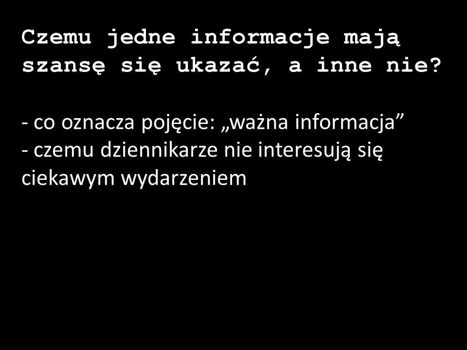 """Czemu jedne informacje mają szansę się ukazać, a inne nie? - co oznacza pojęcie: """"ważna informacja"""" - czemu dziennikarze nie interesują się ciekawym w"""